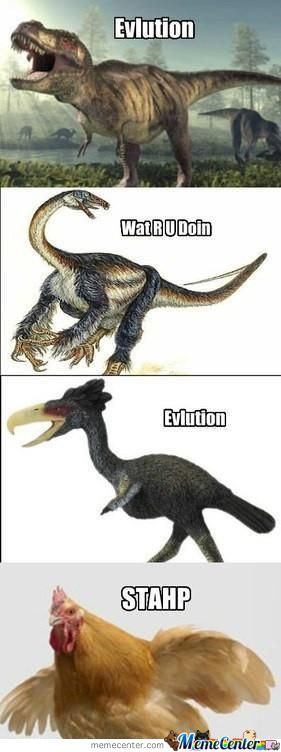 Evolution. . niitl gall? --. You poor dinosaur.