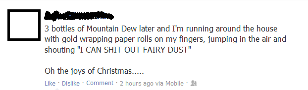 Facebook Status. OC to the point that I found it on my wall, but it's not OC past that.. 3 bottles at Dew later and I' m running around the house with gold wrap