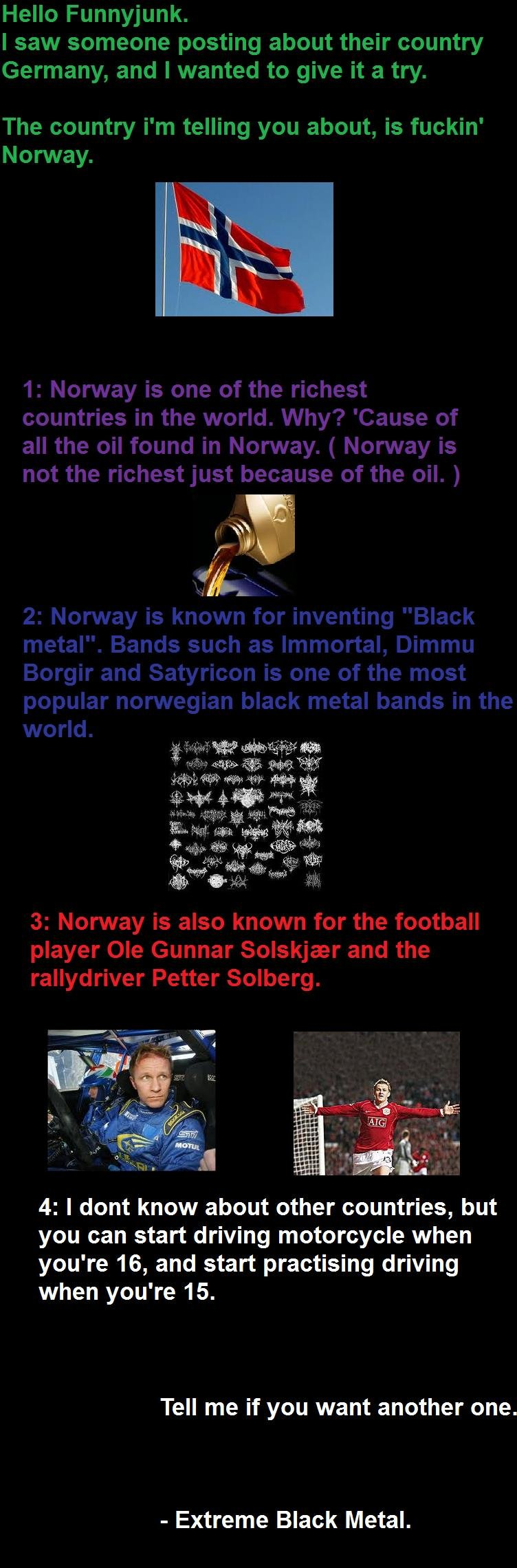 Facts about Norway.. Tell me if you want another one.. 4: I dont know about other countries, but you can start driving motorcycle when you' re 16, and start pra