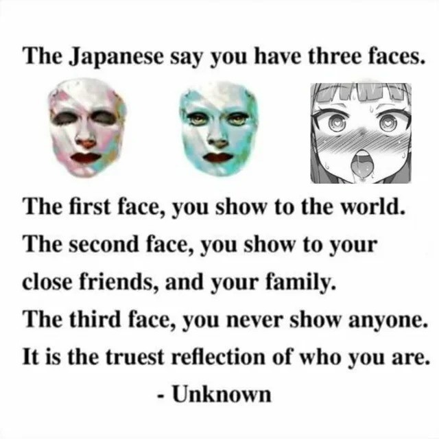 favces. .. Maybe that's why the internet is so toxic. We show our third face. Deep down we're all selfish assholes.