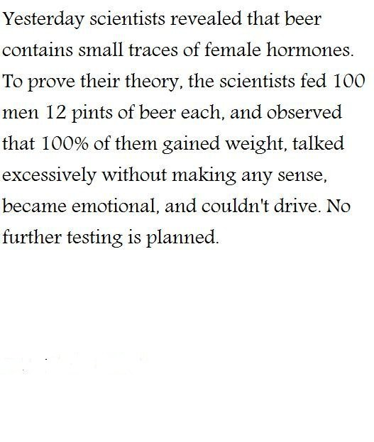 Female hormones in beer. lol enjoy . Yesterday scientists revealed that beer contains small traces of female hormones. To prove their theory, the scientists fed