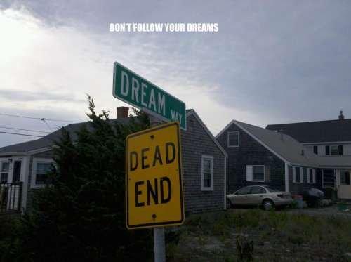 Follow your dreams. .