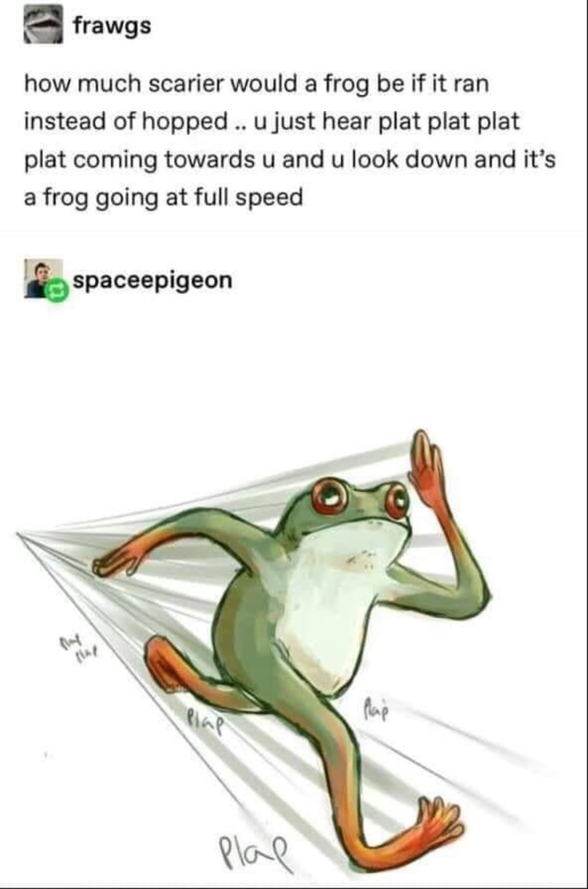 Frog. .. Frogs fw it's Forrest Gumping towards your ass