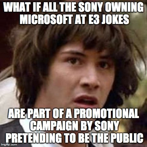 """From an advertising point of view.... . WHAT If All TI! 80!"""" IT Ell JOKES. What if Xbox One isn't the evil one, the one that will spy on you, but PS4 is? And they made Xbox out to be horrible to make you buy PS4 so you will get spied o"""