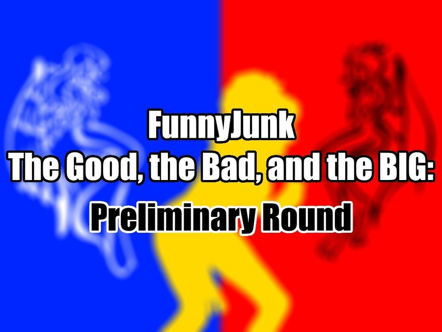 FunnyJunk The Good, the Bad, and the BIG: Preliminary Round. Heroes, villains, and giants take the stage as the The Good, the Bad, and the BIG begins! Vote here