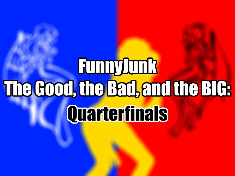 """FunnyJunk The Good, the Bad, and the BIG: Quarterfinals. Round of 16: """"I AM A PURE MAN AND WILL NOT TOLERATE THIS THOTTERY!"""" """"Oh, who'm I kidding"""
