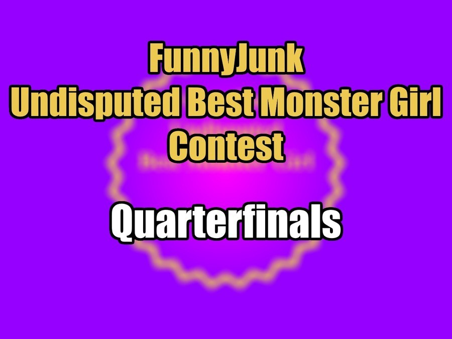 "FunnyJunk Undisputed Best Monster Girl Contest: Quarterfinals. Second Round: ""The lack of Dragons on this list makes me want to murder the entirety of FJ.&"