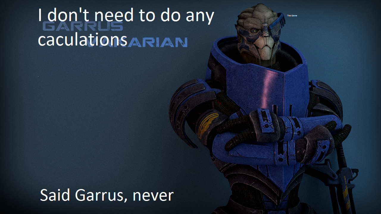 Garrus. You may need to enlarge if so, I am truly sorry. As you can tell I am not to well with computers.. caculations? I think you mean calibrations, you filthy casual