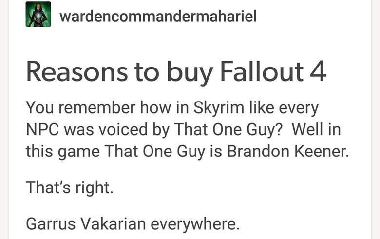 Garrus. . Reasons to l:: ourr Fallout dall. You remember how in Skyrim like every NPC was voiced by That One Guy? Well in this game That One Guy is Brandon Keen