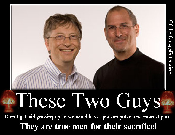 Gates and Jobs. OC. These ' Didn' t get laid growing up so we could have epic computers and internet porn. They are true men for their sacrifice!. Looks like I'll end up like them...