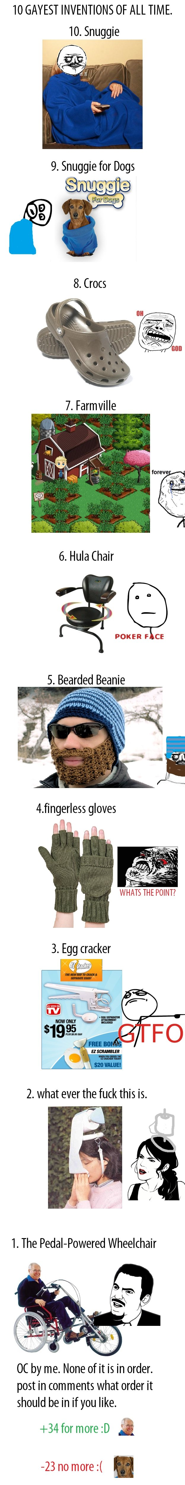 gayest inventions comp 1. OC a list of the worst inventions known to man.. 10 GAYEST INVENTIONS OF ALL TIME. 10. Snuggie 6. Hula Chair 5 g POKER FICE 5. Bearded