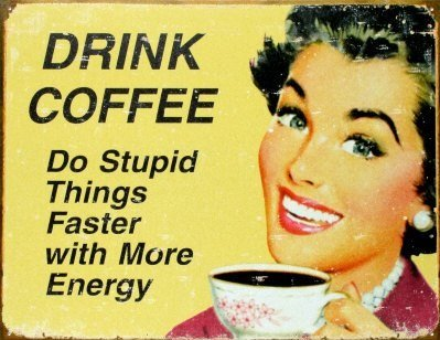 Give me that good stuff. Drink coffee do stupid things faster with more energy.. Ift,