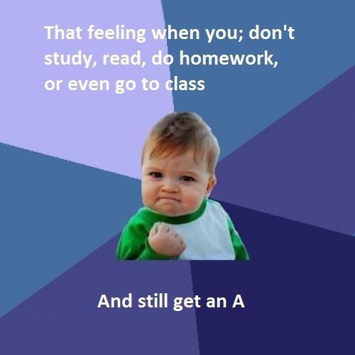 Got the A. O its the best feeling. hen van; don' t homework, lass And still get an A