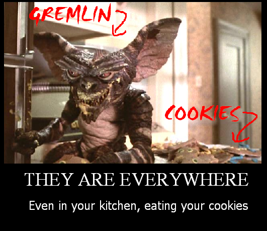 Gremlins. And you can't do anything about it... (Yelling into kitchen) Hey! Get away from my cookies!