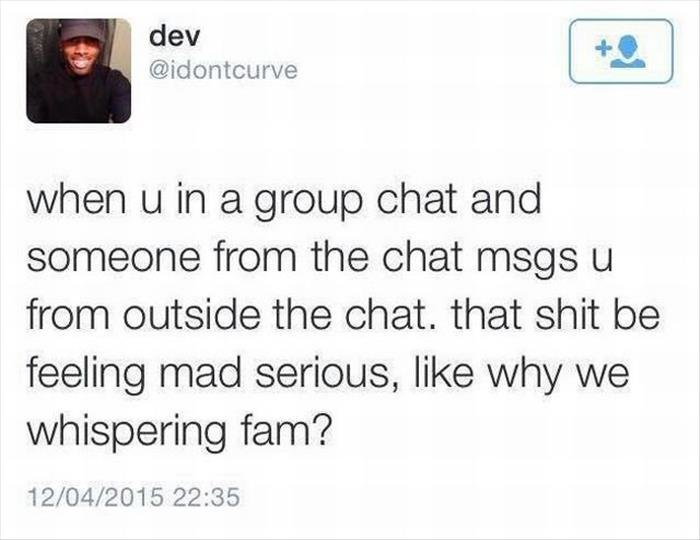 Group. Source: dumapday. when u in a group chat and someone from the chat msgs u from outside the chat, that shit be feeling raad serious, like u/ we whispering