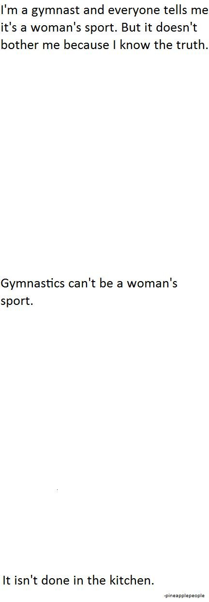 Gymnastics. hope you lol'd.. I' m a gymnast and everyone tells me it' s a woman' s sport. But it doesn' t bother me because I know the truth. Gymnastics can' t