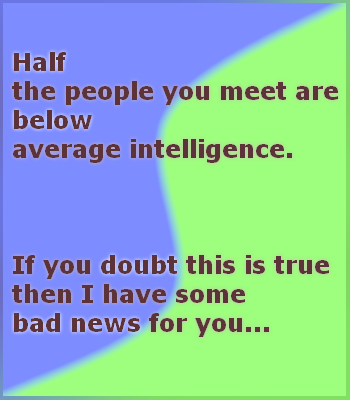 "Half the People. If you need to think about this one for more than 30 seconds, the news is still bad.. w meet are alligence. this is true. I have some bad news for you. It appears you don't know what the word ""average"" means."