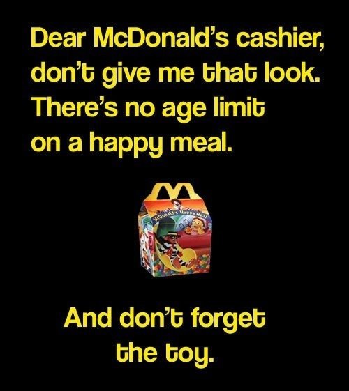 Happy meals. . Dear McDonald' s cashier, dont give me limb look. There' s no age limit: on a happy meal. And don' t: forget: me boy.. i think they realized that when mcdonalds had the MLP toys and all the bronies bought all the happy meals