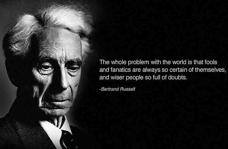 He Could Be Right.... But i'm not completely certain... The whole problem with the world is that fools and fanatics are always all certain of thereselves, and w