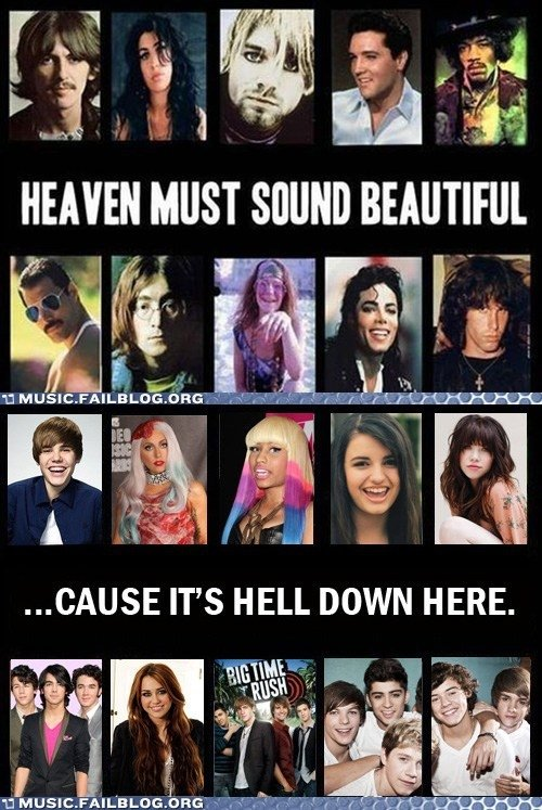 Heaven. I cant belive how true this is. ND BEAUTIFUL. I really hate modern day pop music, but at least the Jonas Brothers faded away, more people probably hate Bieber than like him, no one liked Rebecca Black and s