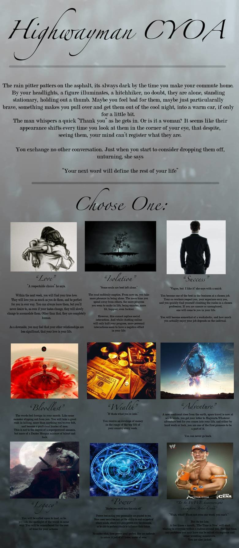 Highwayman CYOA stolen from /tg/. There's only 1 choice. John Cena.. The rain pitter patters on the asphalt, its always dark © the time you make commute home. B