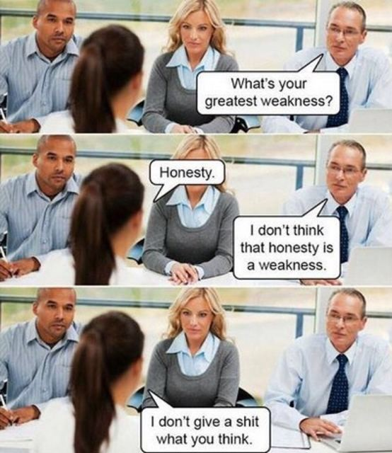 honest. . greatest weakness? I don' t think that honesty is a weakness. I don' t give a shit what you think.