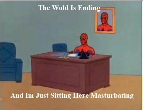Hope lost. someone had to do it ( OC ). The Wold Is Ending And Just Sitting Here Masturbating