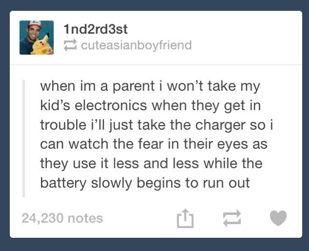 How to parent. . when a parent i won' t take my kid' s electronics when they get in trouble i' ll just take the charger so i can watch the fear in their eyes as