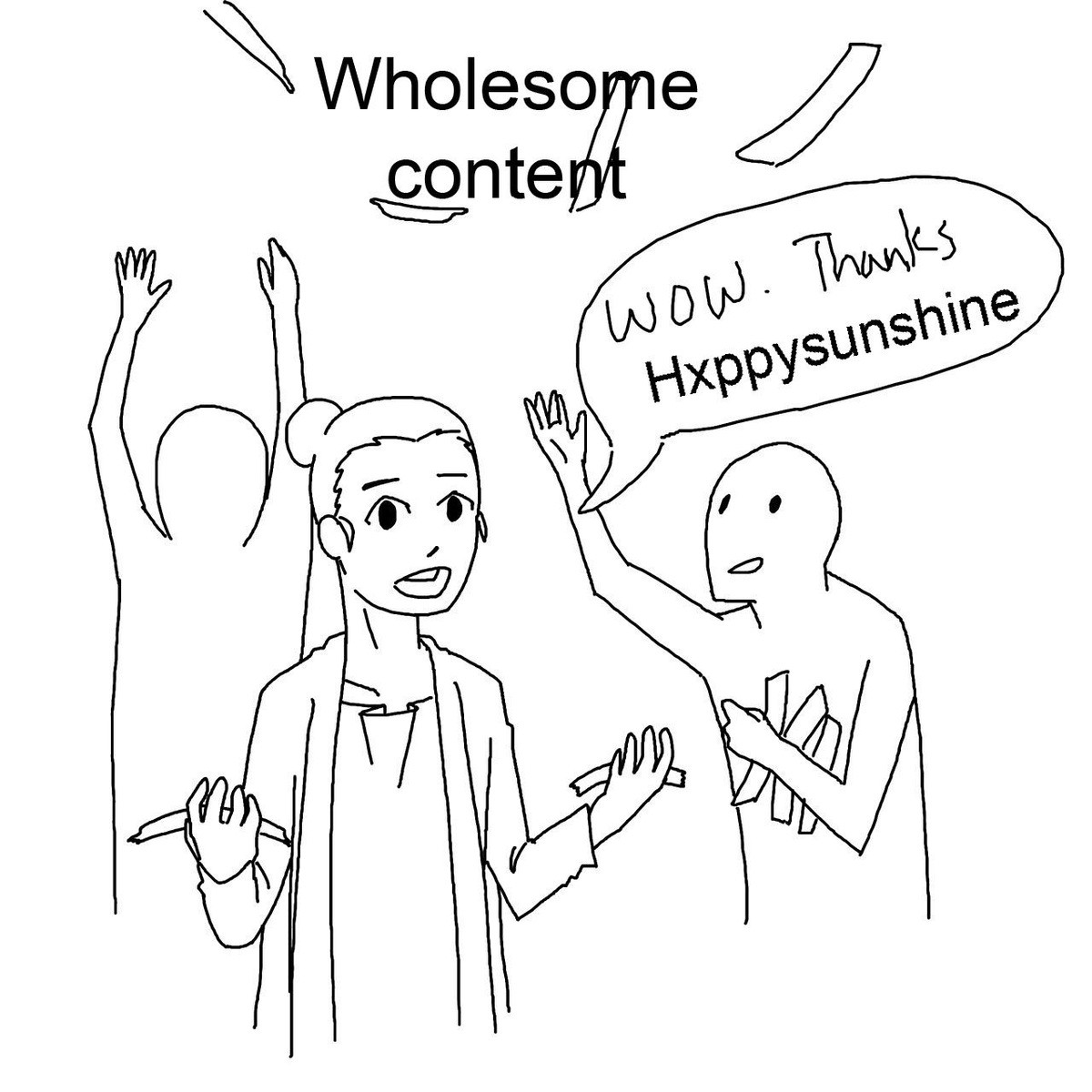 Hxppysunshine. To all the wholesome posters on this site: thank you, you guys bring a lot of smiles and relief to people who might not have a lot of things to r