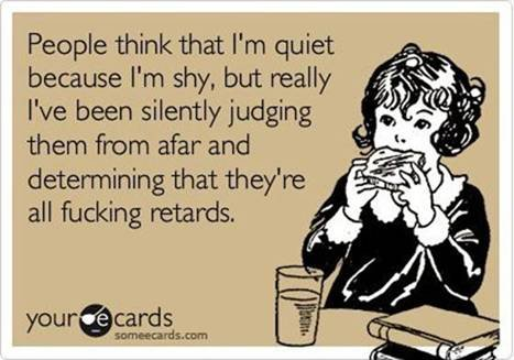 I can relate. No description. People think that I' m quiet because I' m shy, but really Ne been silently judging them from afar and determining that they' re (i