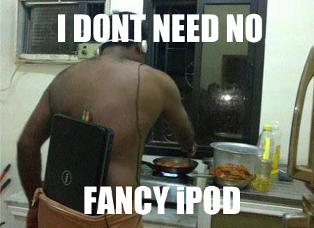 I DONT NEED NO iPOD. .. is he making chicken?