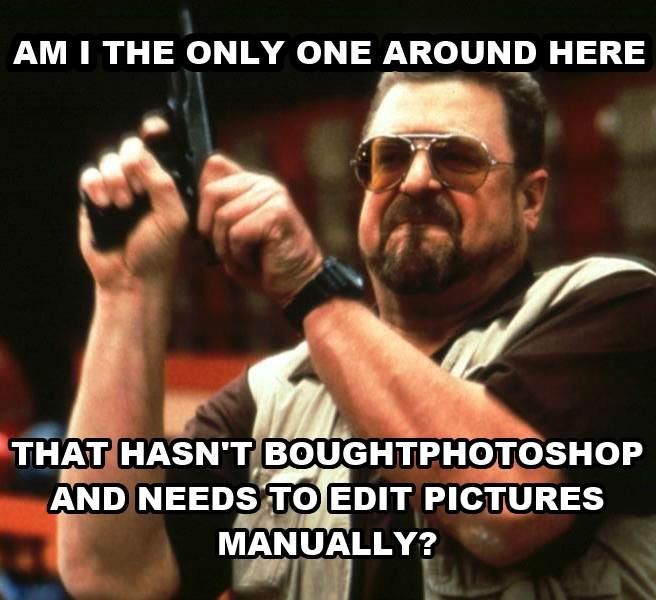 I hope I'm not. . AM I THE ONLY ONE AROUND HERE loller ,. Pretty sure you still edit pictures manually with photoshop.
