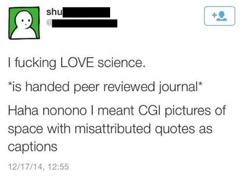 """""""I like space and ."""". . Ikill 4 ed at I fucking LOVE science. is handed peer reviewed journal' Haha I meant CGI pictures of space with quotes as captions 12/ 17"""