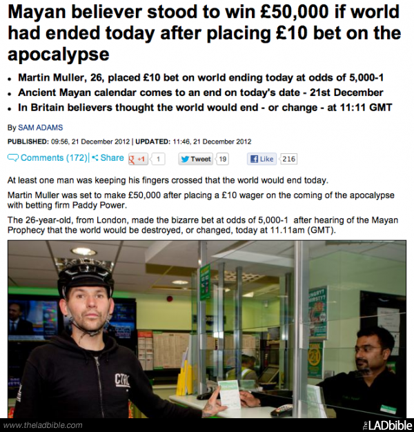 Idiot. From the LADBible.. Mayan believer stood to win , 000 if world had ended today after placing Mio, bet on the apocalypse Home Muller. 20. placed bet on wo
