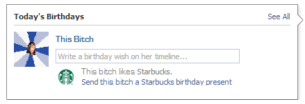 I'm waiting, Facebook. Make it happen. Birthdates This Bitch Write a birthday wish an her timeline, .. This hitch likes Starbucks, Send this hitch a Starbucks b