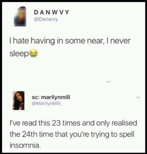 In some near. . I hate having in some near, I never sleeps: We read this 23 times and only realised the 24th time that yau' re trying to spell insomnia.. Remember that proper pronunciation and grammar are gonna be considered absolutely racist soon