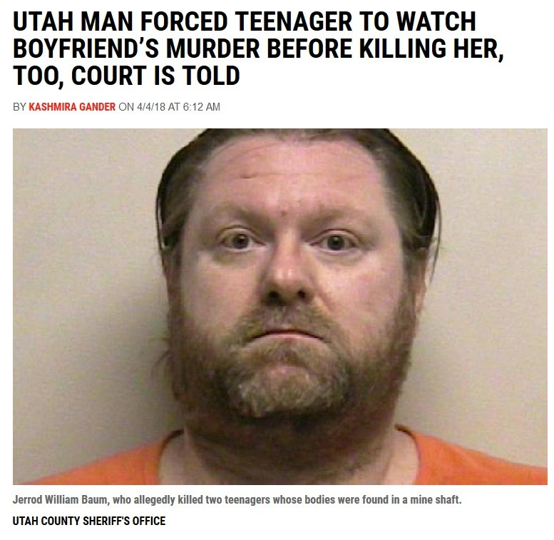 ING MORMONS. . UTAH MAN FORCED TEENAGER TO WATCH BOYFRIEND' S MURDER BEFORE KILLING HER, COURT IS TOLD BY GADDER DH 4/ 4/ 18 AT AM Jerrod William Baum, who alle