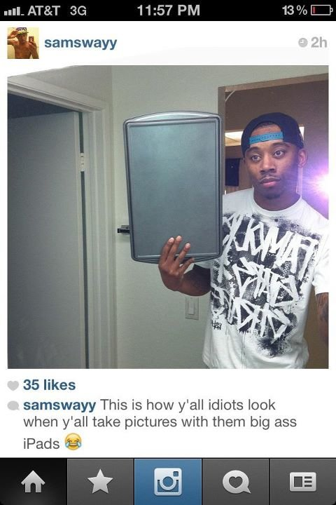 Ipad. True words have never been spoken!. 35 likes E' -alsways This is how y' all idiots look when wall take pictures with than big ,. He better return that ipad, they have proof he stole it