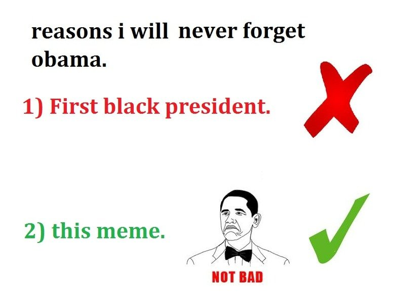 its so true. spare a thumb good sir/ madam/ puppy? . reasons i will never forget mama. 1) First black president. 2) this meme. taio,