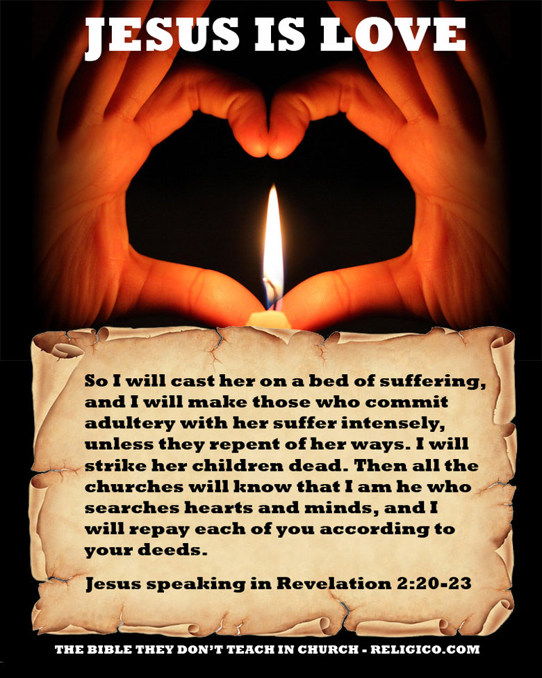 Jesus is What?. The Bible they Don't Teach in Church. IS LOVE So I will cast her on a bed of suffering, and I will make those who commit adultery with her suffe