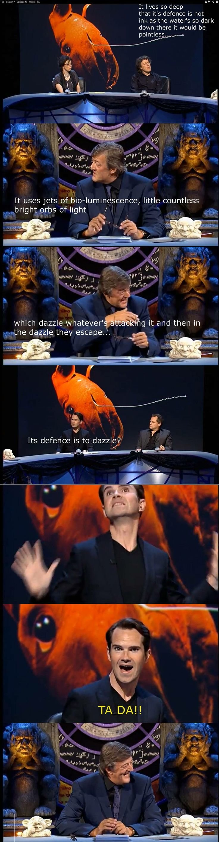 Jimmy Carr. .. Bonus fact: Deep sea fish are usually either pretty much blind or have around 100 times more sensitive eyes than ours.