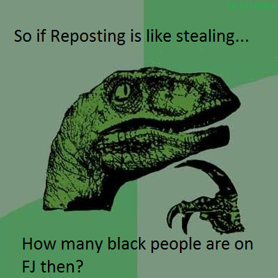 Just think about it.... Well we see many reposts... just admit it.... So if Reposting is like stealing... How many black people an , Jathen?. Bout' tree fiddy