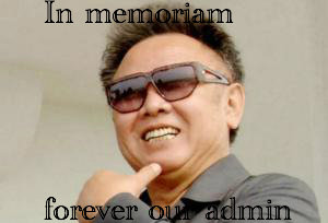 KIM JONG IL HAS DIED. RIP you will always be our admin.