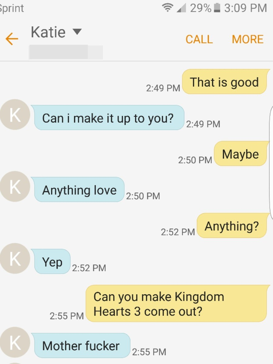 Kingdom Hearts 3 When?. Thought you gents might appreciate this exchange.. Kane 7 CALL MORE Cil: 49 PM That is good Can i make it up to you? 2: 49 Phd 2: 50 PM