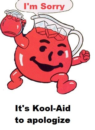 Kool Aid. Just made this. I know it's a lame joke, but I found it funny.. It' s Koolkiid to apologize. lolololololololololololol the humor, it burns!
