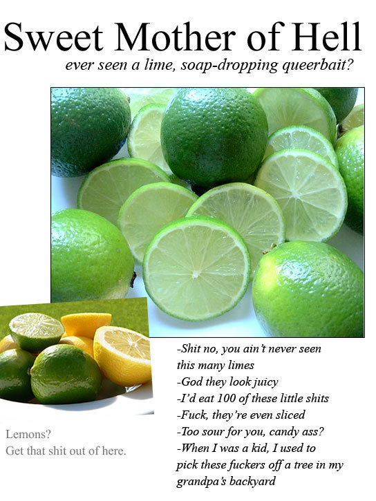 """Limes. never had one O_o. Sweet _ of Hell ever seen a lime, queerbait? Shit nth you ain t never seen this marry limes tod 1"""" if eat 100 ofthose little shits J'"""