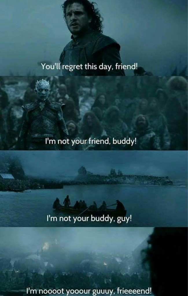 Listen pal. .. Oh man, this is so much funnier with stills from game of thrones am i right fellow redditors?