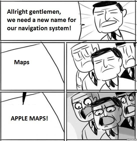 Maps... APPLE MAPS!. Innovation FTW. Alright gentlemen, we need a new name for our navigation system!