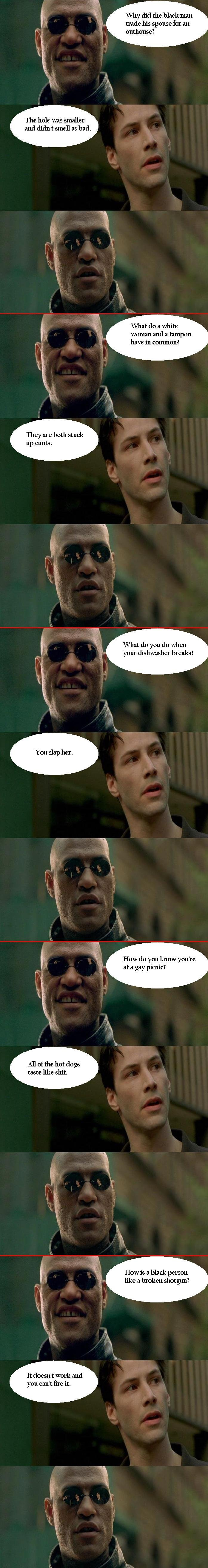 Matrix Compilation 1. If you laughed, you are probably going to hell like me. Enjoy!. Thy did the black man trade his spouse for an outhouse? The hole was small