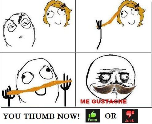 ME GUSTACHE. YOU THUMB.